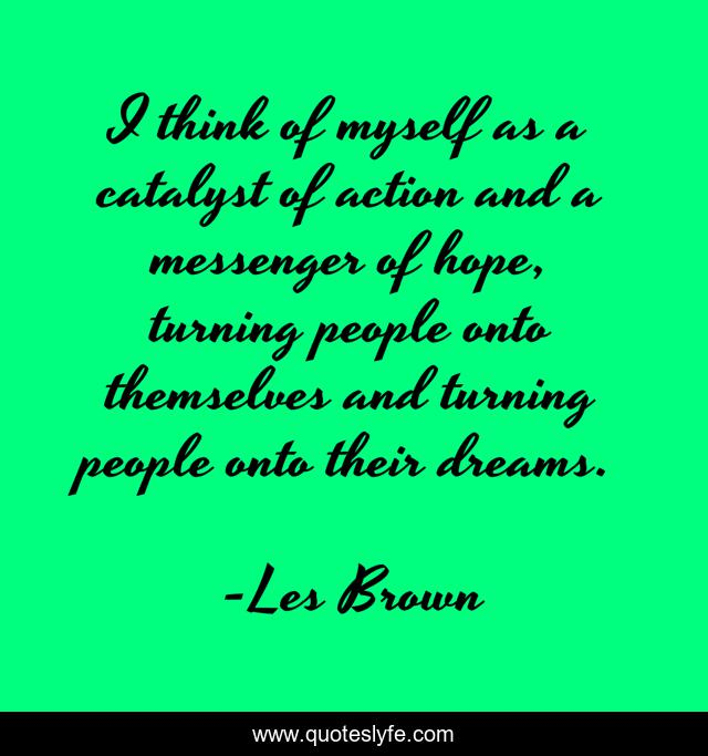 I think of myself as a catalyst of action and a messenger of hope, turning people onto themselves and turning people onto their dreams.