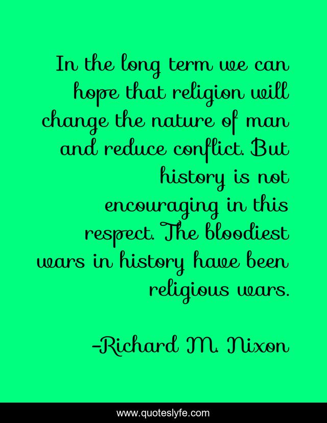 In the long term we can hope that religion will change the nature of man and reduce conflict. But history is not encouraging in this respect. The bloodiest wars in history have been religious wars.