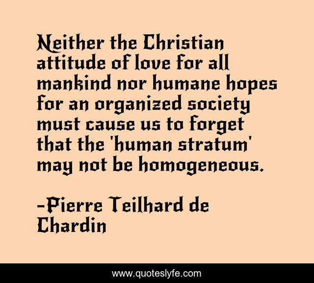 Neither the Christian attitude of love for all mankind nor humane hopes for an organized society must cause us to forget that the 'human stratum' may not be homogeneous.