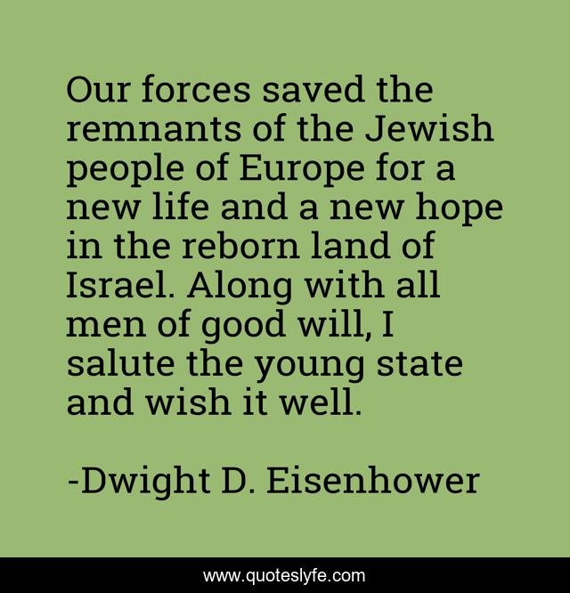 Our forces saved the remnants of the Jewish people of Europe for a new life and a new hope in the reborn land of Israel. Along with all men of good will, I salute the young state and wish it well.