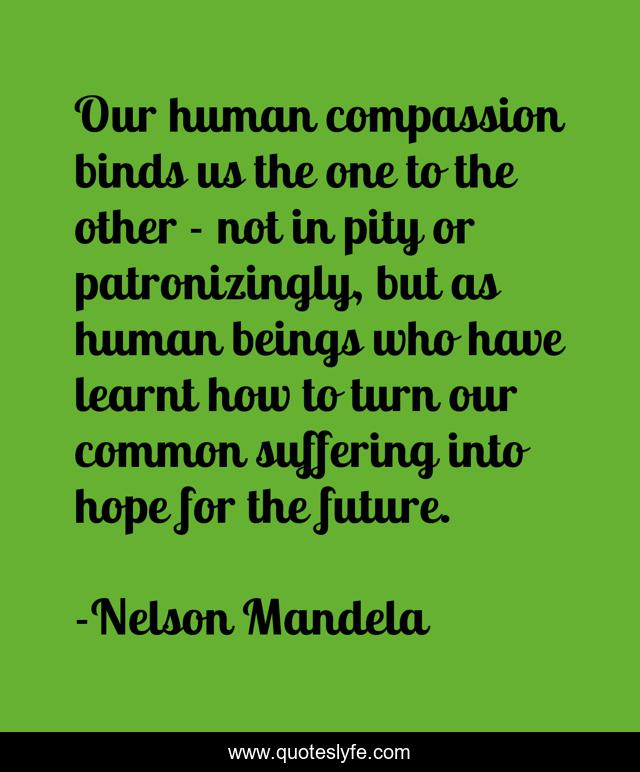 Our human compassion binds us the one to the other - not in pity or patronizingly, but as human beings who have learnt how to turn our common suffering into hope for the future.