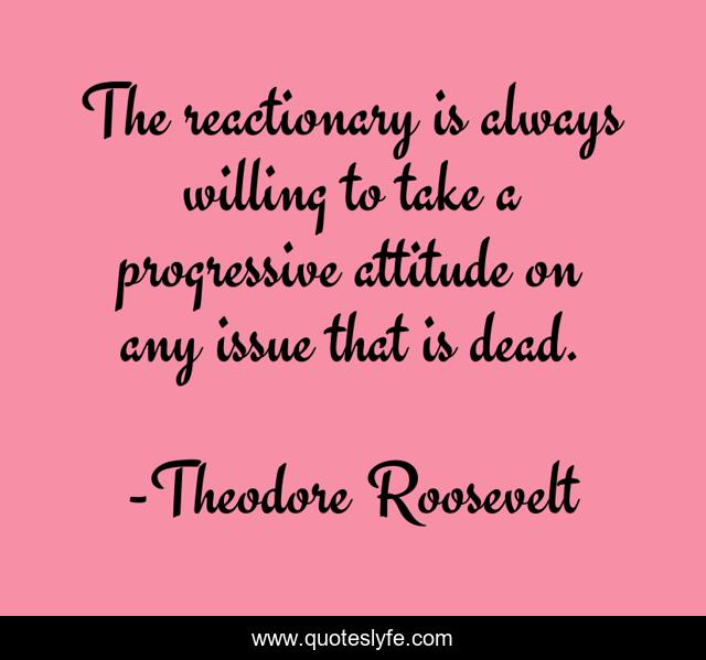 The reactionary is always willing to take a progressive attitude on any issue that is dead.