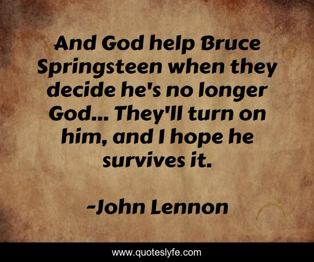 And God help Bruce Springsteen when they decide he's no longer God... They'll turn on him, and I hope he survives it.