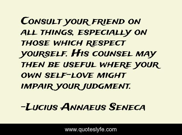 Consult your friend on all things, especially on those which respect yourself. His counsel may then be useful where your own self-love might impair your judgment.