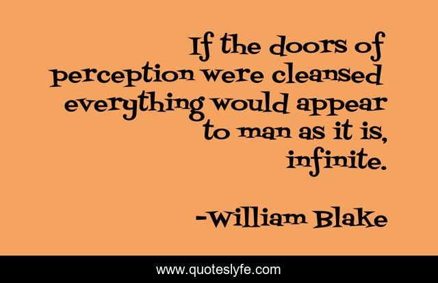 If the doors of perception were cleansed everything would appear to man as it is, infinite.