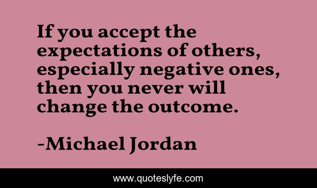 If you accept the expectations of others, especially negative ones, then you never will change the outcome.