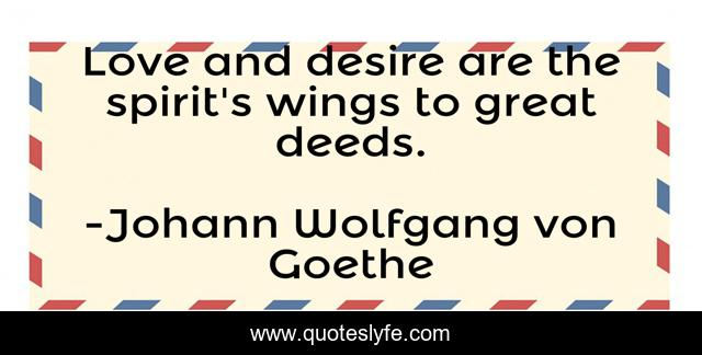 Love and desire are the spirit's wings to great deeds.