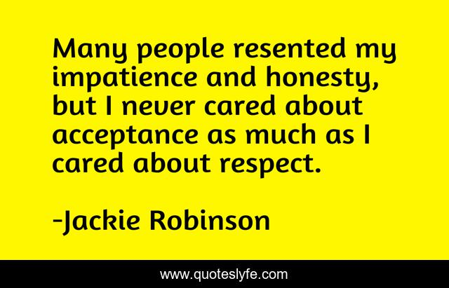 Many people resented my impatience and honesty, but I never cared about acceptance as much as I cared about respect.
