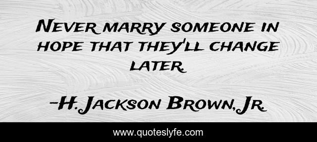Never marry someone in hope that they'll change later.