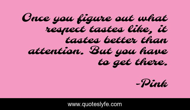 Once you figure out what respect tastes like, it tastes better than attention. But you have to get there.