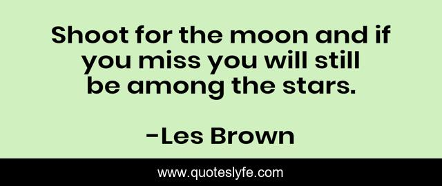 Shoot for the moon and if you miss you will still be among the stars.