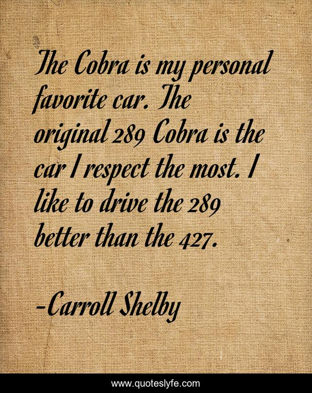 The Cobra is my personal favorite car. The original 289 Cobra is the car I respect the most. I like to drive the 289 better than the 427.
