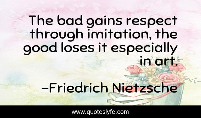 The bad gains respect through imitation, the good loses it especially in art.
