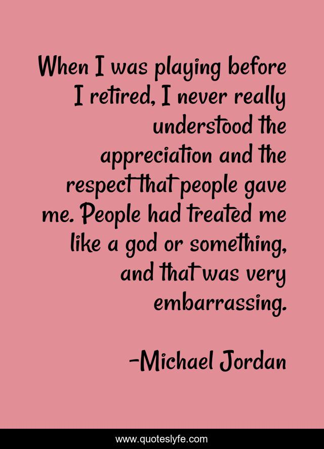 When I was playing before I retired, I never really understood the appreciation and the respect that people gave me. People had treated me like a god or something, and that was very embarrassing.