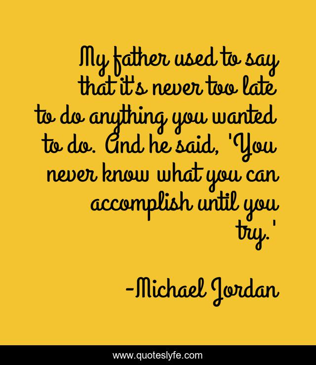 My father used to say that it's never too late to do anything you wanted to do. And he said, 'You never know what you can accomplish until you try.'