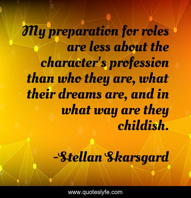 My preparation for roles are less about the character's profession than who they are, what their dreams are, and in what way are they childish.