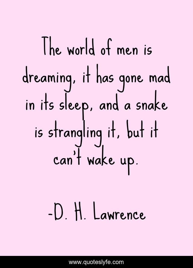 The world of men is dreaming, it has gone mad in its sleep, and a snake is strangling it, but it can't wake up.