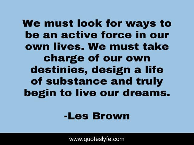 We must look for ways to be an active force in our own lives. We must take charge of our own destinies, design a life of substance and truly begin to live our dreams.