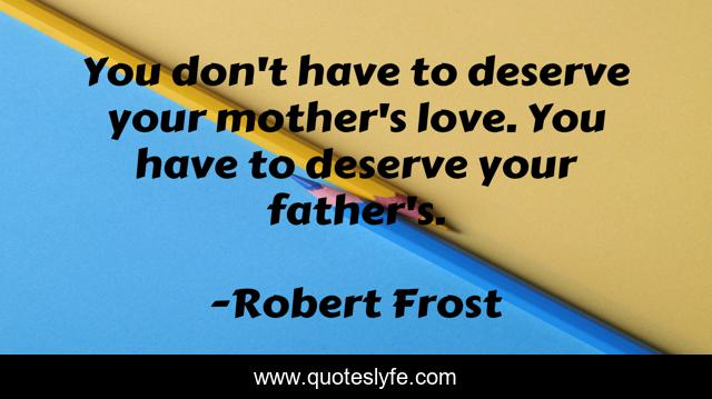 You don't have to deserve your mother's love. You have to deserve your father's.