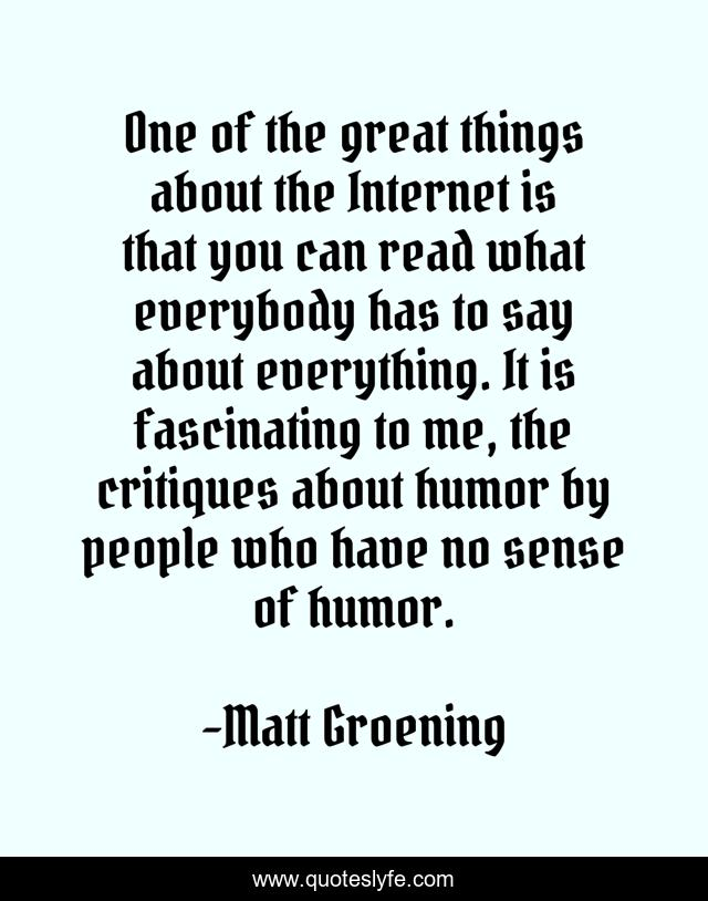 One of the great things about the Internet is that you can read what everybody has to say about everything. It is fascinating to me, the critiques about humor by people who have no sense of humor.