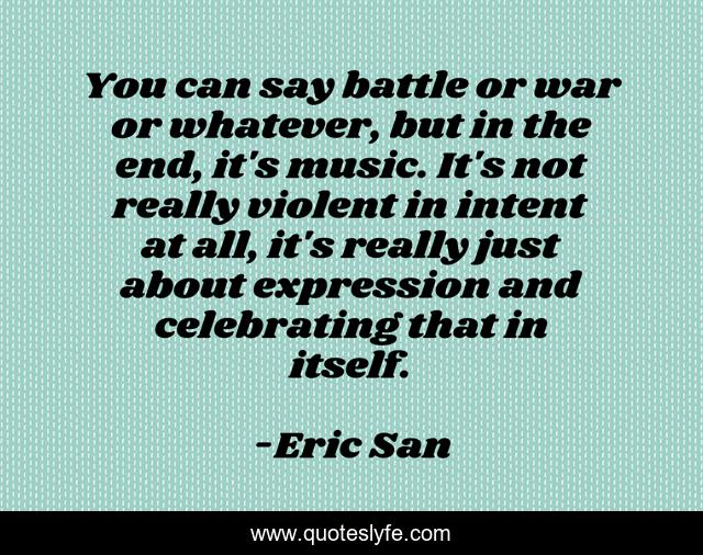 You can say battle or war or whatever, but in the end, it's music. It's not really violent in intent at all, it's really just about expression and celebrating that in itself.