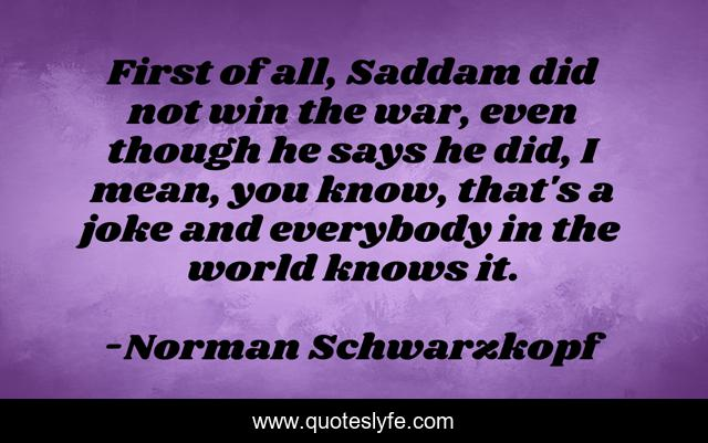 First of all, Saddam did not win the war, even though he says he did, I mean, you know, that's a joke and everybody in the world knows it.