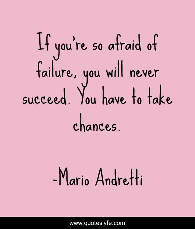 If you're so afraid of failure, you will never succeed. You have to take chances.