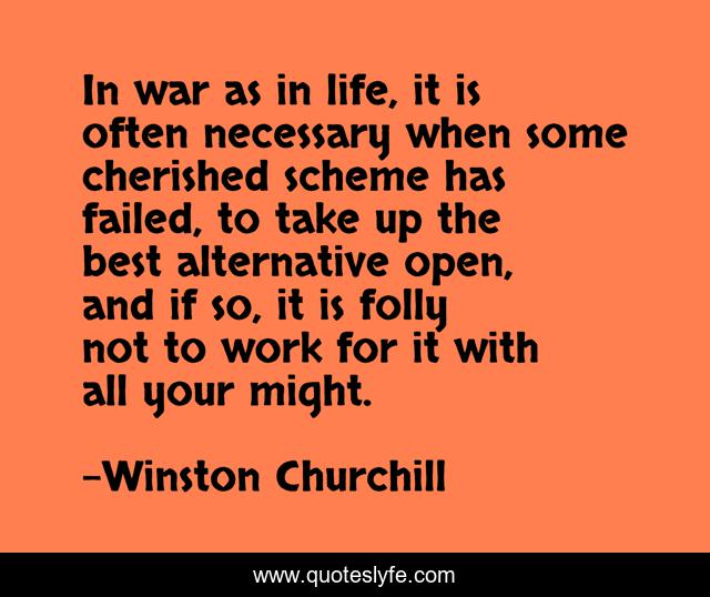 In war as in life, it is often necessary when some cherished scheme has failed, to take up the best alternative open, and if so, it is folly not to work for it with all your might.