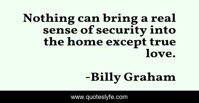 Nothing can bring a real sense of security into the home except true love.
