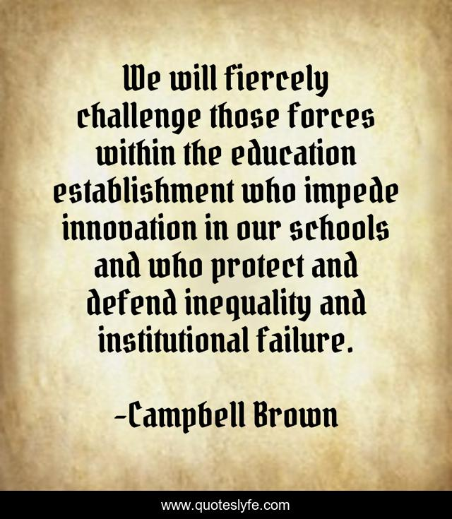 We will fiercely challenge those forces within the education establishment who impede innovation in our schools and who protect and defend inequality and institutional failure.