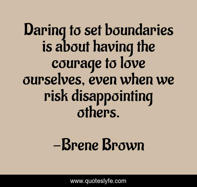 Daring to set boundaries is about having the courage to love ourselves, even when we risk disappointing others.