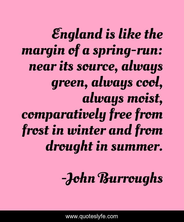 England is like the margin of a spring-run: near its source, always green, always cool, always moist, comparatively free from frost in winter and from drought in summer.