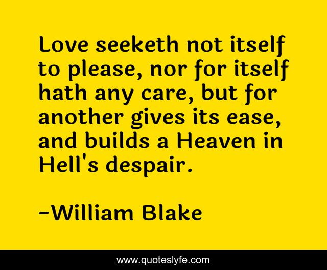 Love seeketh not itself to please, nor for itself hath any care, but for another gives its ease, and builds a Heaven in Hell's despair.
