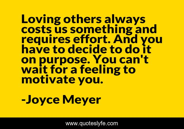 Loving others always costs us something and requires effort. And you have to decide to do it on purpose. You can't wait for a feeling to motivate you.