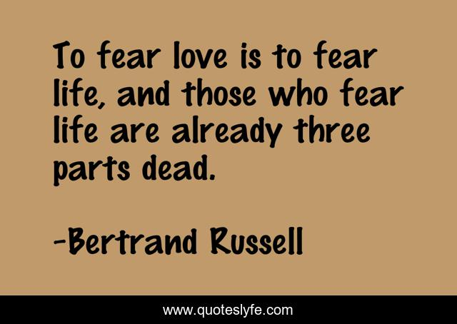 To fear love is to fear life, and those who fear life are already three parts dead.