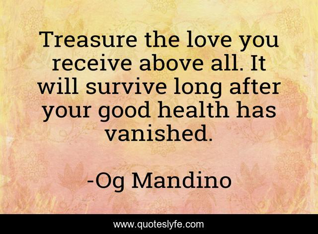 Treasure the love you receive above all. It will survive long after your good health has vanished.