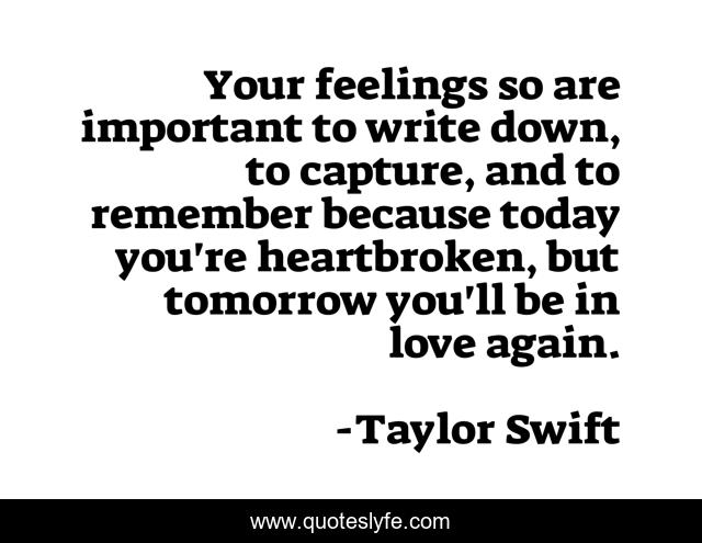 Your feelings so are important to write down, to capture, and to remember because today you're heartbroken, but tomorrow you'll be in love again.