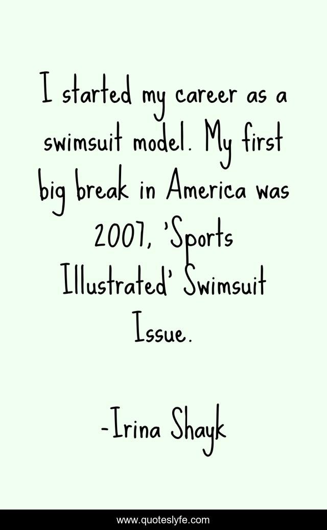 I started my career as a swimsuit model. My first big break in America was 2007, 'Sports Illustrated' Swimsuit Issue.