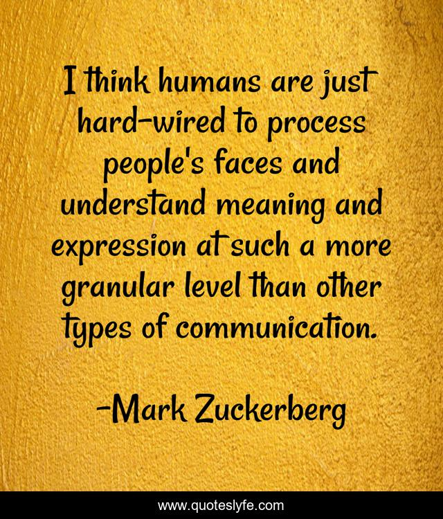 I think humans are just hard-wired to process people's faces and understand meaning and expression at such a more granular level than other types of communication.