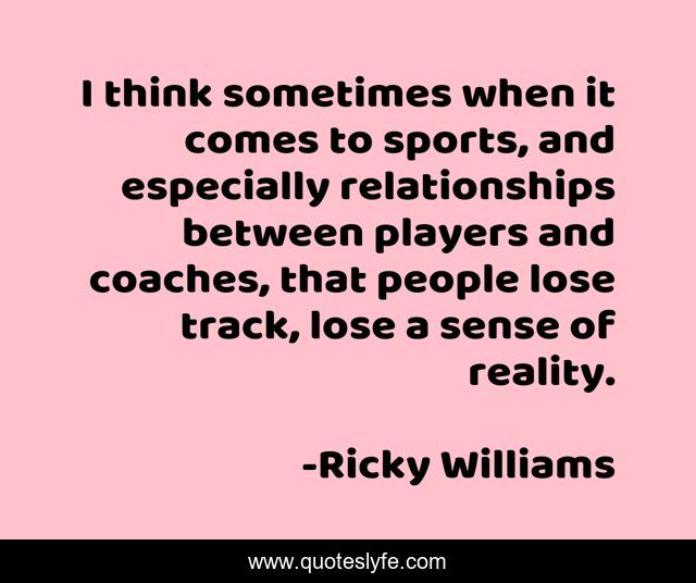 I think sometimes when it comes to sports, and especially relationships between players and coaches, that people lose track, lose a sense of reality.
