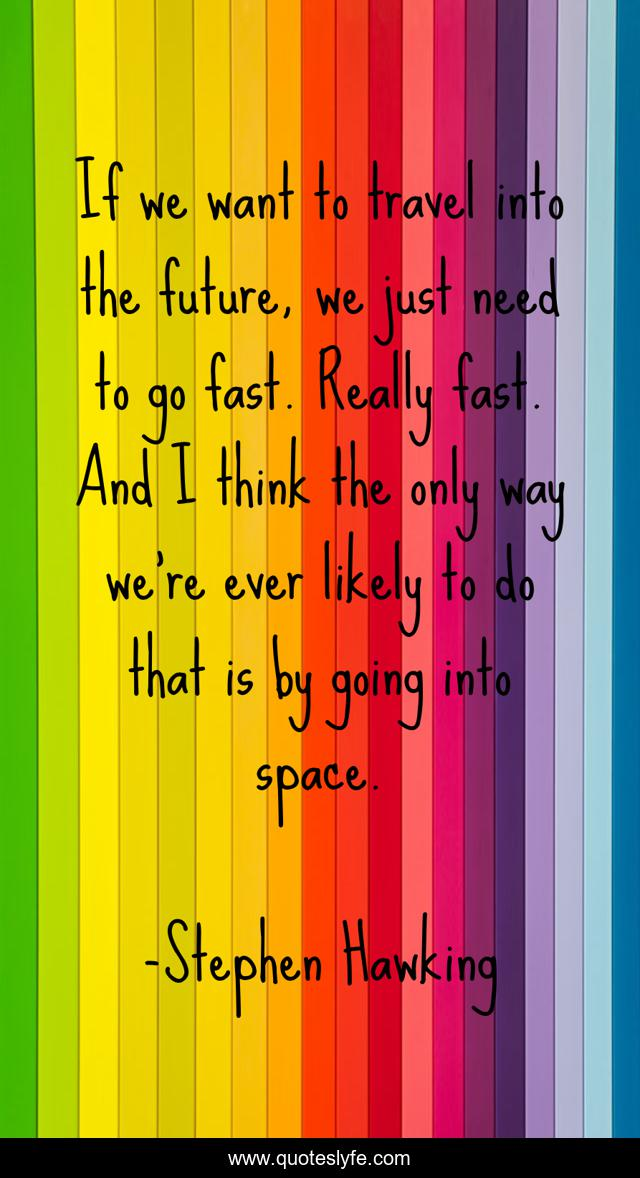 If we want to travel into the future, we just need to go fast. Really fast. And I think the only way we're ever likely to do that is by going into space.