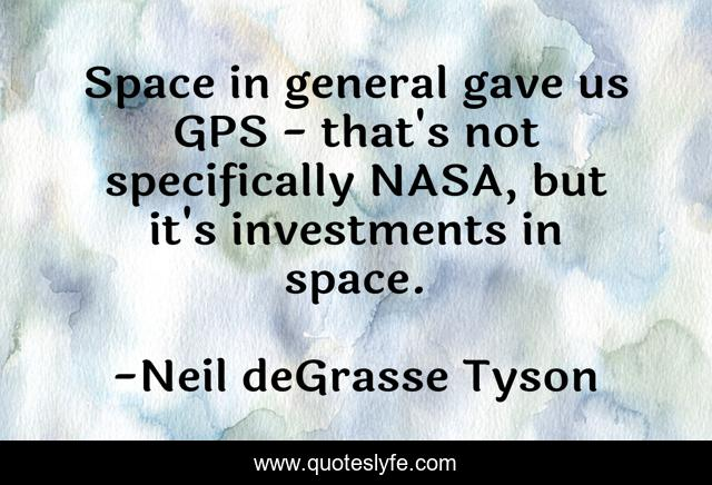 Space in general gave us GPS - that's not specifically NASA, but it's investments in space.