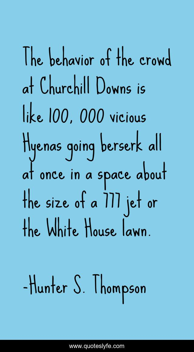 The behavior of the crowd at Churchill Downs is like 100, 000 vicious Hyenas going berserk all at once in a space about the size of a 777 jet or the White House lawn.