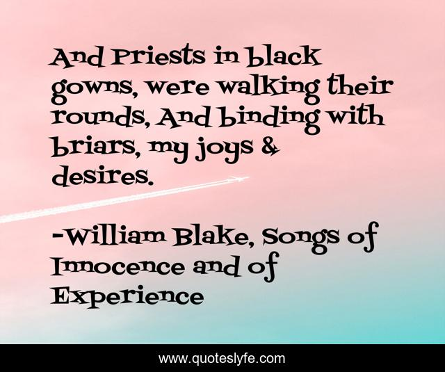 And Priests in black gowns, were walking their rounds, And binding with briars, my joys & desires.