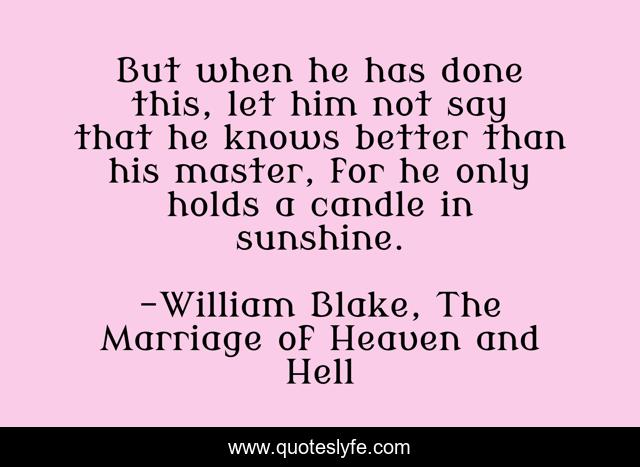 But when he has done this, let him not say that he knows better than his master, for he only holds a candle in sunshine.