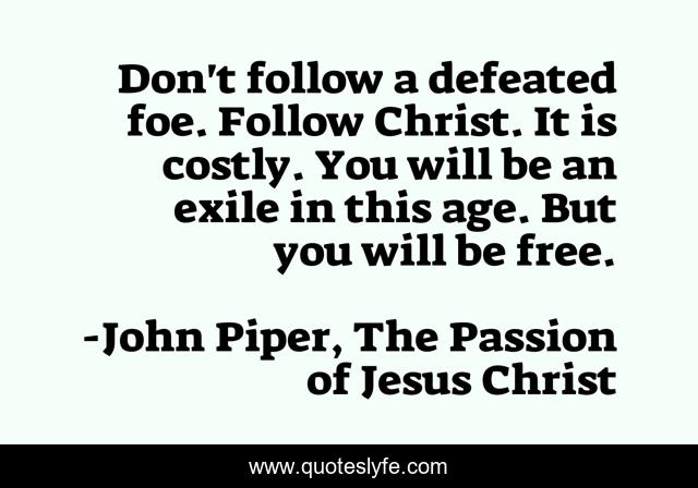 Don't follow a defeated foe. Follow Christ. It is costly. You will be an exile in this age. But you will be free.
