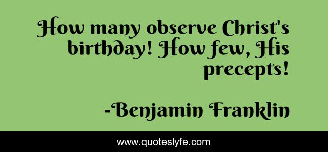 How many observe Christ's birthday! How few, His precepts!