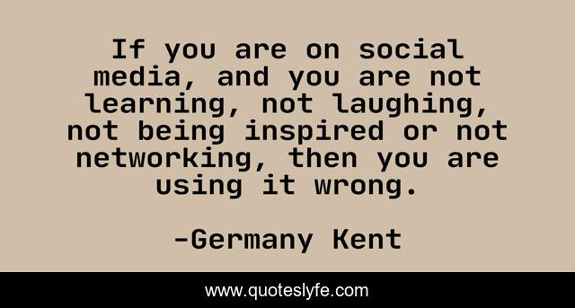 If you are on social media, and you are not learning, not laughing, not being inspired or not networking, then you are using it wrong.