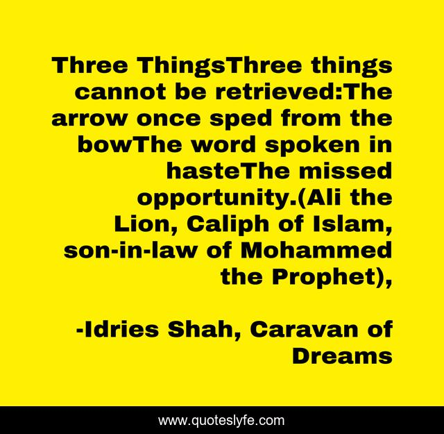 Three ThingsThree things cannot be retrieved:The arrow once sped from the bowThe word spoken in hasteThe missed opportunity.(Ali the Lion, Caliph of Islam, son-in-law of Mohammed the Prophet),