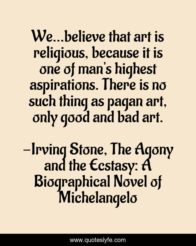 We...believe that art is religious, because it is one of man's highest aspirations. There is no such thing as pagan art, only good and bad art.